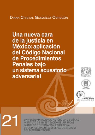 Una nueva cara de la justicia en México: aplicación del Código Nacional de Procedimientos Penales bajo el sistema acusatorio adversarial. Serie Juicios Orales, núm. 21
