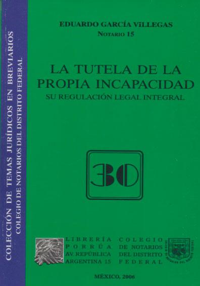La tutela de la propia incapacidad. Su regulación legal integral. Colección Colegio de Notarios del Distrito Federal