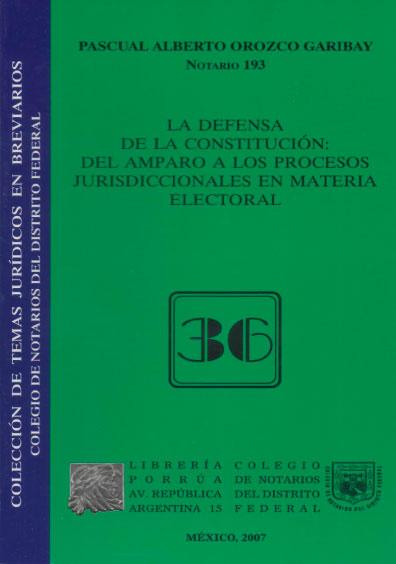 La defensa de la Constitución: del amparo a los procesos jurisdiccionales en materia electoral. Colección Colegio de Notarios del Distrito Federal