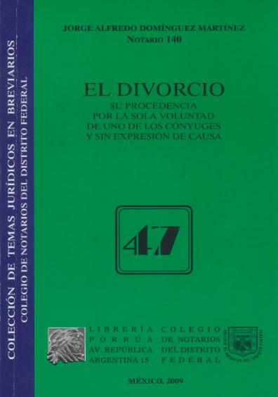 El divorcio. Su procedencia por la sola voluntad de uno de los cónyuges y sin expresión de causa. Colección Colegio de Notarios del Distrito Federal