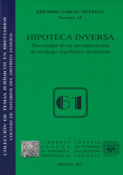 Hipoteca inversa. Necesidad de su incorporación al catálogo legislativo mexicano. Colección Colegio de Notarios del Distrito Federal