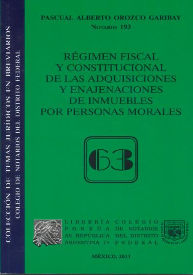Régimen fiscal y constitucional de las adquisiciones y enajenaciones de inmuebles por personas morales. Colección Colegio de Notarios del Distrito Federal