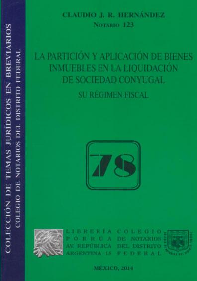 La partición y aplicación de bienes inmuebles en la liquidación de sociedad conyugal. Su régimen fiscal. Colección Colegio de Notarios del Distrito Federal