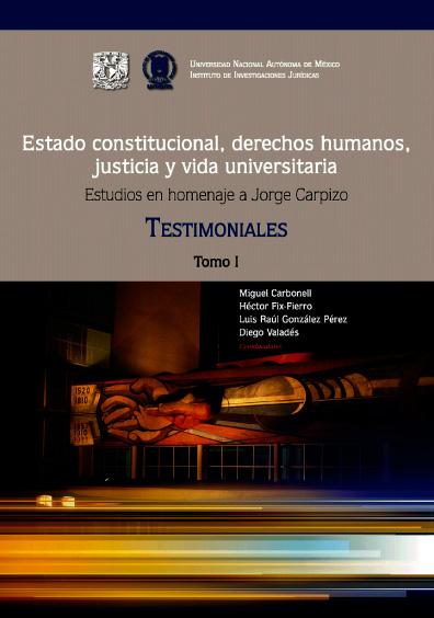 Estado constitucional, derechos humanos, justicia y vida universitaria. Estudios en homenaje a Jorge Carpizo. Tomo I: Testimoniales
