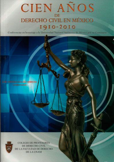 Cien años de derecho civil en México 1910-2010. Conferencias en homenaje a la Universidad Nacional Autónoma de México por su centenario