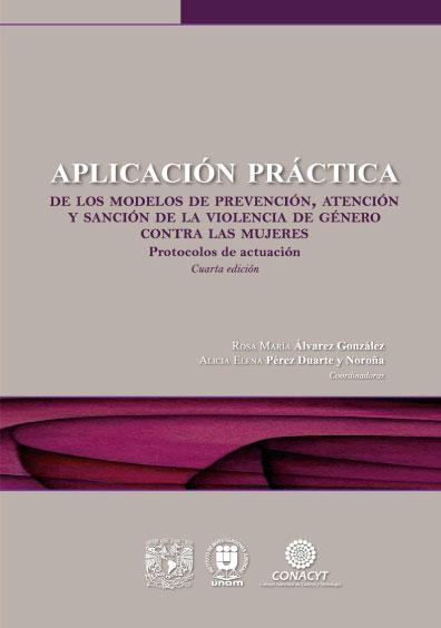 Aplicación práctica de los modelos de prevención, atención y sanción de la violencia de género contra las mujeres- Protocolos de actuación cuarta edición