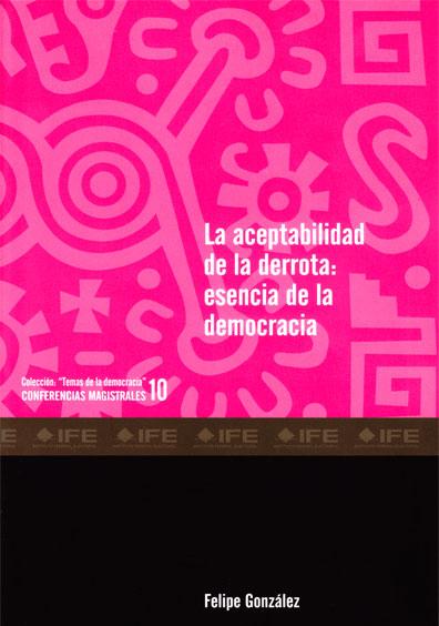 """La aceptabilidad de la derrota: esencia de la democracia, Colección """"Temas de la democracia"""". Conferencias magistrales 10"""