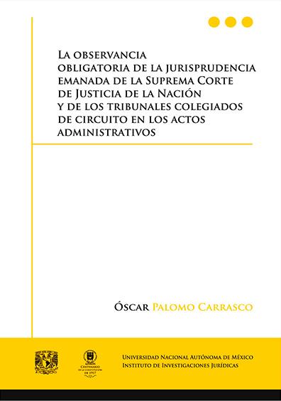 La observancia obligatoria de la jurisprudencia emanada de la Suprema Corte de Justicia de la Nación y de los tribunales colegiados de circuito en los actos administrativos, 1a. reimp.