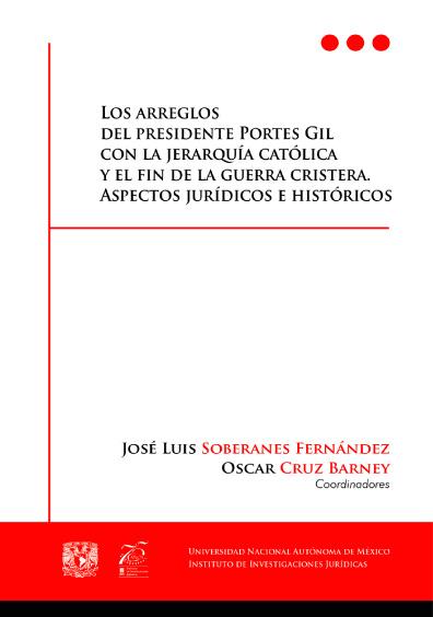 Los arreglos del presidente Portes Gil con la jerarquía católica y el fin de la guerra cristera. Aspectos jurídicos e históricos