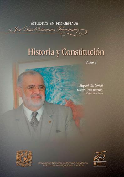 Historia y Constitución. Homenaje a José Luis Soberanes Fernández, tomo I