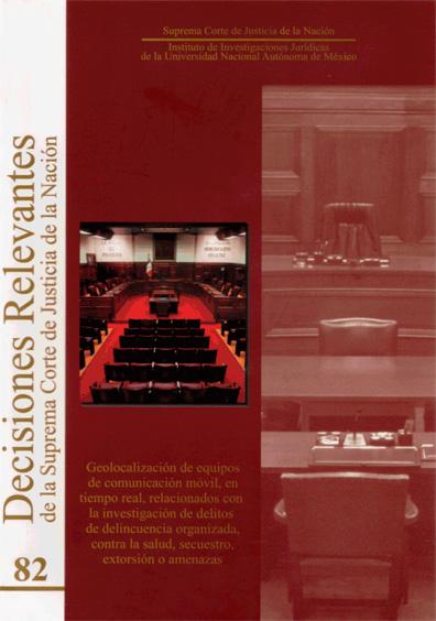 Decisiones relevantes de la Suprema Corte de Justicia de la Nación núm. 82. Geolocalización de equipos de comunicación móvil, en tiempo real, relacionados con la investigación de delitos de delincuencia organizada, contra la salud, secuestro, extorsión o