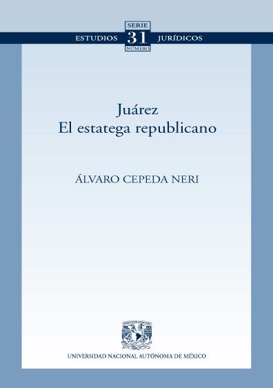 Juárez. El estratega republicano. Colección Facultad de Derecho