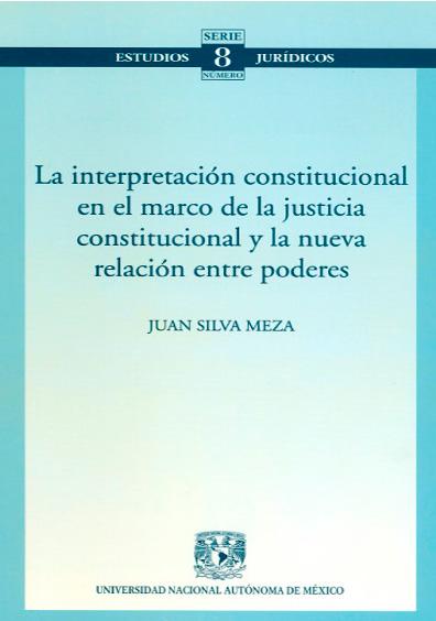 La interpretación constitucional en el marco de la justicia constitucional y la nueva relación entre poderes. Colección Facultad de Derecho