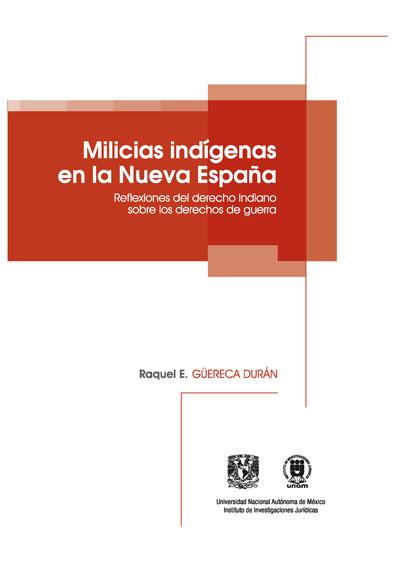 Milicias indígenas en la Nueva España. Reflexiones del derecho indiano sobre los derechos de guerra, primera reimpresión