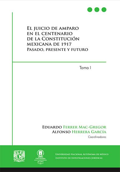 El juicio de amparo en el centenario de la Constitución mexicana de 1917, tomo I