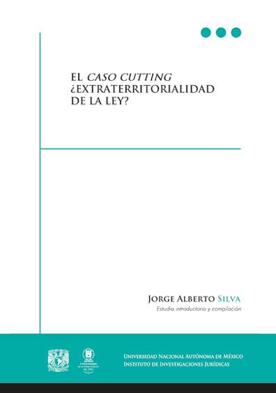 El caso Cutting. ¿Extraterritorialidad de la ley? Documentos derivados de una reclamación diplomática de Estado Unidos de América contra México, incluyendo un estudio introductorio del caso